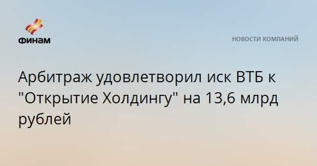 """Арбитраж удовлетворил иск ВТБ к """"Открытие Холдингу"""" на 13,6 млрд рублей"""