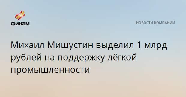 Михаил Мишустин выделил 1 млрд рублей на поддержку лёгкой промышленности