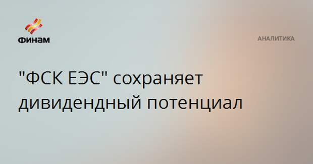 """""""ФСК ЕЭС"""" сохраняет дивидендный потенциал"""