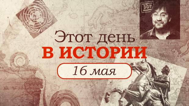 «Этот день в истории». Что произошло 16 мая, праздники, факты, люди