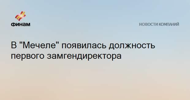 """В """"Мечеле"""" появилась должность первого замгендиректора"""
