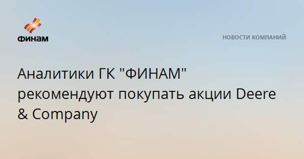 "Аналитики ГК ""ФИНАМ"" рекомендуют покупать акции Deere & Company"