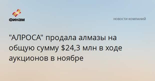 """""""АЛРОСА"""" продала алмазы на общую сумму $24,3 млн в ходе аукционов в ноябре"""