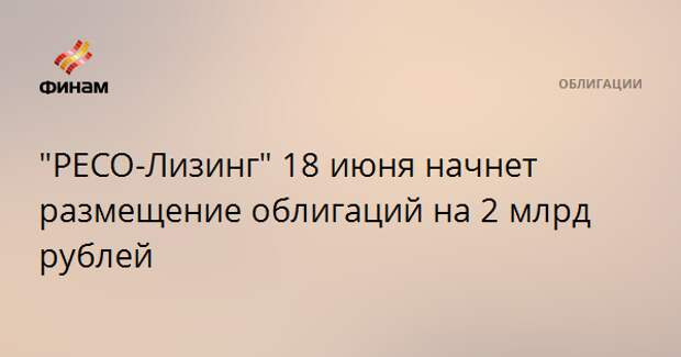 """""""РЕСО-Лизинг"""" 18 июня начнет размещение облигаций на 2 млрд рублей"""