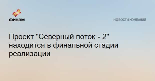 """Проект """"Северный поток - 2"""" находится в финальной стадии реализации"""