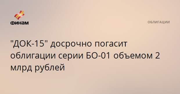 """ДОК-15"" досрочно погасит облигации серии БО-01 объемом 2 млрд рублей"