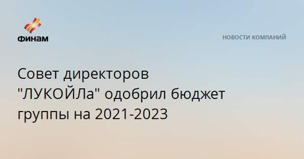 """Совет директоров """"ЛУКОЙЛа""""одобрил бюджет группы на 2021-2023"""