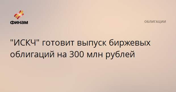 """""""ИСКЧ"""" готовит выпуск биржевых облигаций на 300 млн рублей"""