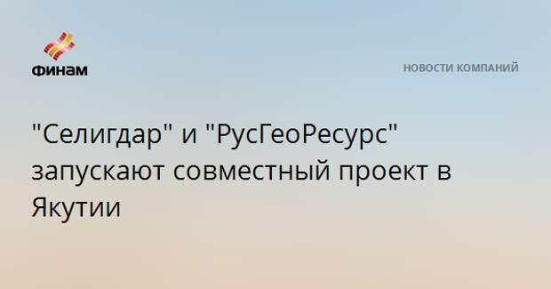 """""""Селигдар"""" и """"РусГеоРесурс"""" запускают совместный проект в Якутии"""