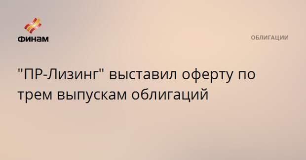 """""""ПР-Лизинг"""" выставил оферту по трем выпускам облигаций"""