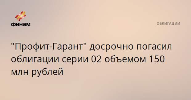 """""""Профит-Гарант"""" досрочно погасил облигации серии 02 объемом 150 млн рублей"""