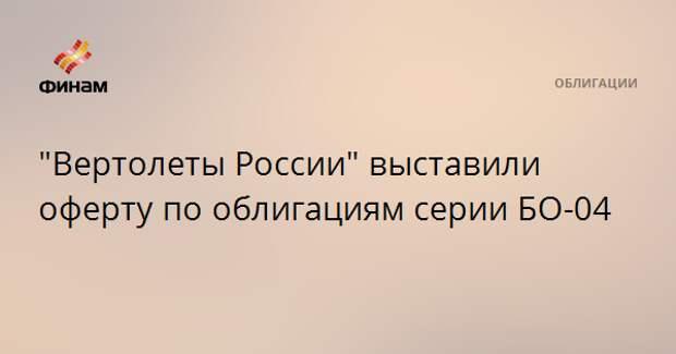 """""""Вертолеты России"""" выставили оферту по облигациям серии БО-04"""