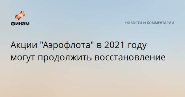 """Акции """"Аэрофлота"""" в 2021 году могут продолжить восстановление"""