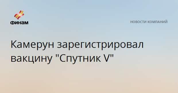 """Камерун зарегистрировал вакцину """"Спутник V"""""""