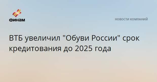 """ВТБ увеличил """"Обуви России"""" срок кредитования до 2025 года"""