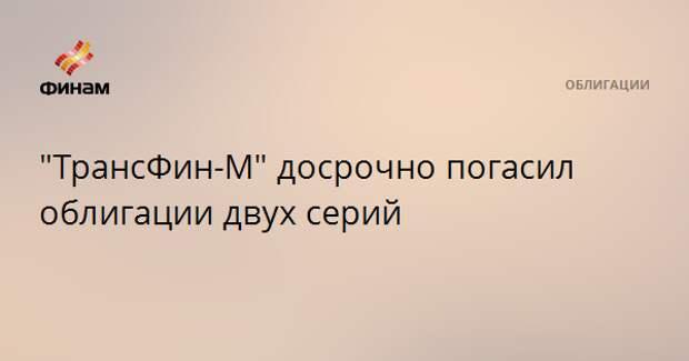 """""""ТрансФин-М"""" досрочно погасил облигации двух серий"""