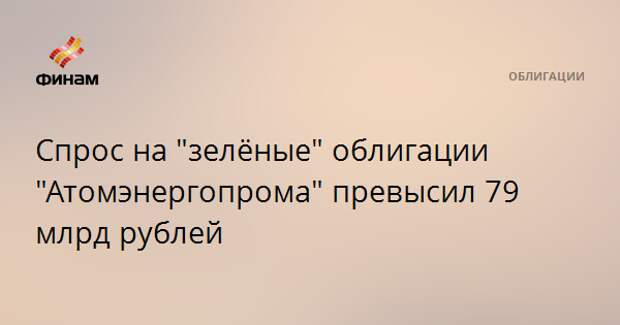 """Спрос на """"зелёные"""" облигации """"Атомэнергопрома"""" превысил 79 млрд рублей"""