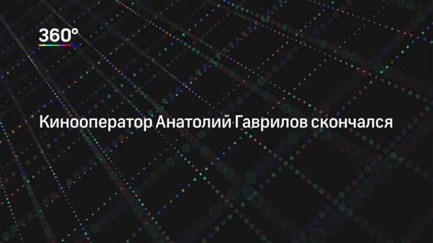 Кинооператор Анатолий Гаврилов скончался