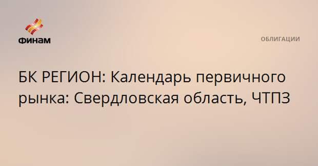 БК РЕГИОН: Календарь первичного рынка: Свердловская область, ЧТПЗ