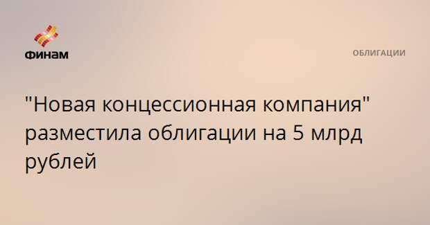 """""""Новая концессионная компания"""" разместила облигации на 5 млрд рублей"""