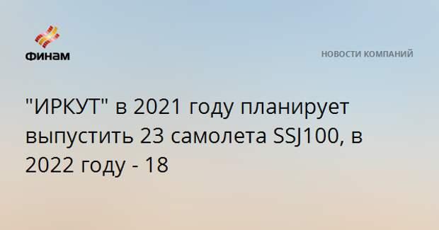"""""""ИРКУТ"""" в 2021 году планирует выпустить 23 самолета SSJ100, в 2022 году - 18"""