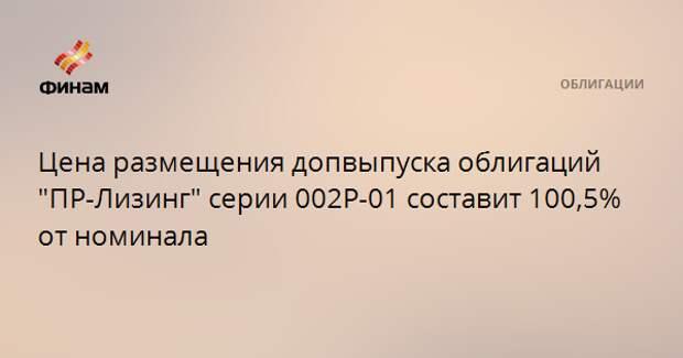 """Цена размещения допвыпуска облигаций """"ПР-Лизинг"""" серии 002Р-01 составит 100,5% от номинала"""