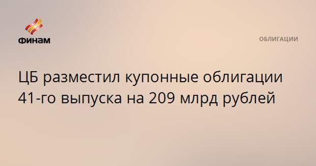 ЦБ разместил купонные облигации 41-го выпуска на 209 млрд рублей