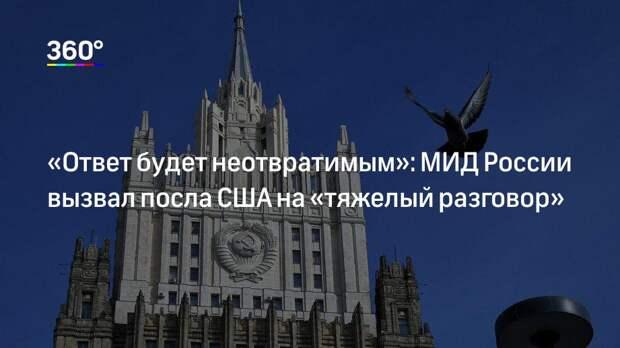 «Ответ будет неотвратимым»: МИД России вызвал посла США на «тяжелый разговор»
