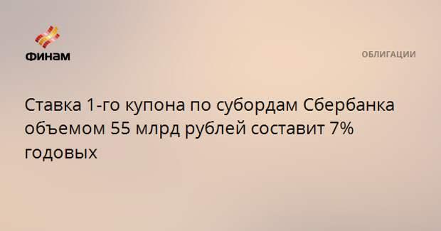 Ставка 1-го купона по субордам Сбербанка объемом 55 млрд рублей составит 7% годовых