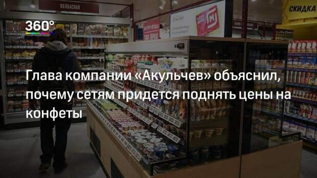 Глава компании «Акульчев» объяснил, почему сетям придется поднять цены на конфеты