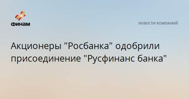"""Акционеры """"Росбанка"""" одобрили присоединение """"Русфинанс банка"""""""