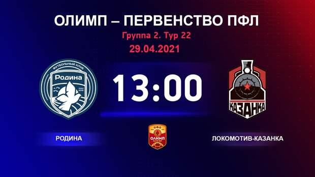 ОЛИМП – Первенство ПФЛ-2020/2021 Родина vs Локомотив-Казанка 29.04.2021