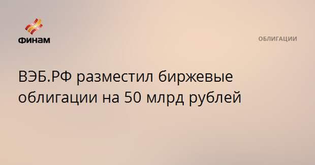 ВЭБ.РФ разместил биржевые облигации на 50 млрд рублей