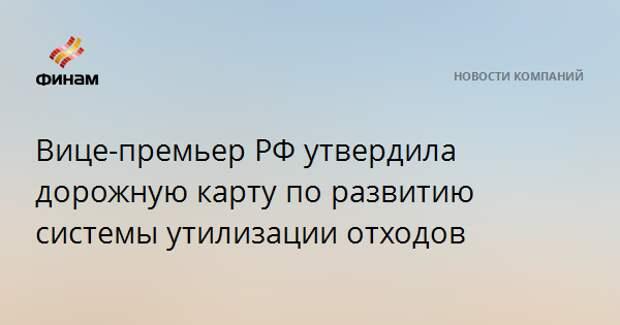 Вице-премьер РФ утвердила дорожную карту по развитию системы утилизации отходов