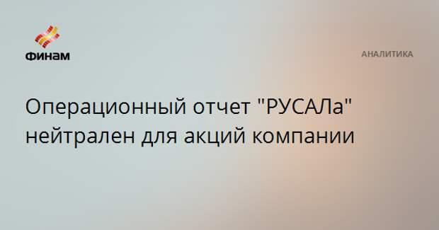 """Операционный отчет """"РУСАЛа"""" нейтрален для акций компании"""