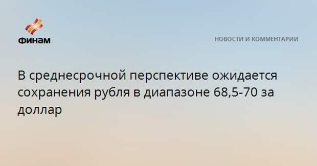 В среднесрочной перспективе ожидается сохранения рубля в диапазоне 68,5-70 за доллар