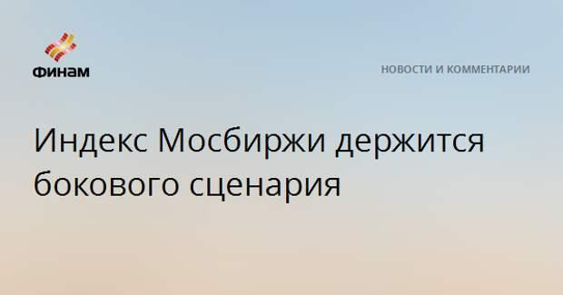 Индекс Мосбиржи держится бокового сценария