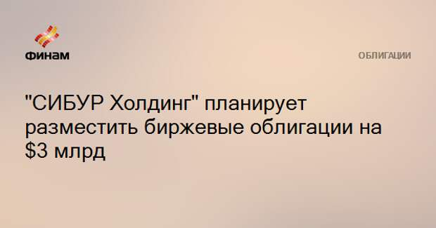 """""""СИБУР Холдинг"""" планирует разместить биржевые облигации на $3 млрд"""