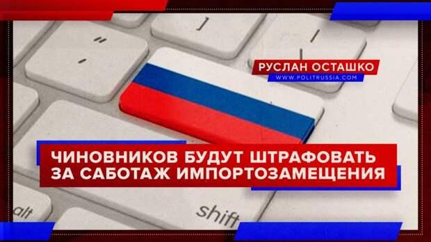 Правительство России будет штрафовать чиновников за саботаж импортозамещения