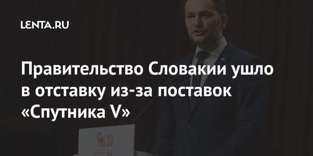Правительство Словакии ушло в отставку из-за поставок «Спутника V»