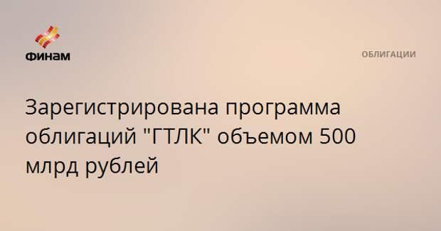"Зарегистрирована программа облигаций ""ГТЛК"" объемом 500 млрд рублей"