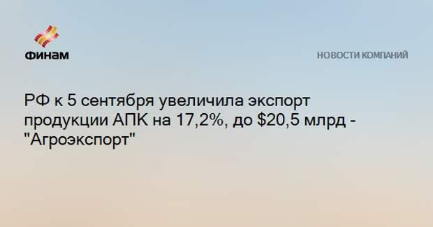 """РФ к 5 сентября увеличила экспорт продукции АПК на 17,2%, до $20,5 млрд - """"Агроэкспорт"""""""
