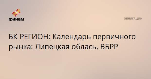БК РЕГИОН: Календарь первичного рынка: Липецкая облась, ВБРР