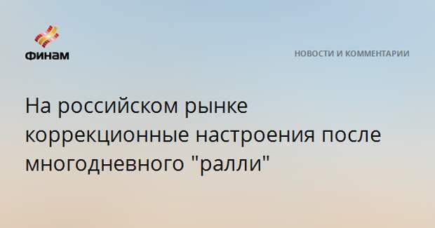 """На российском рынке коррекционные настроения после многодневного """"ралли"""""""