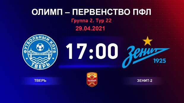 ОЛИМП – Первенство ПФЛ-2020/2021 Тверь vs Зенит-2 29.04.2021