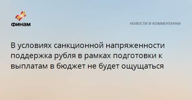В условиях санкционной напряженности поддержка рубля в рамках подготовки к выплатам в бюджет не будет ощущаться
