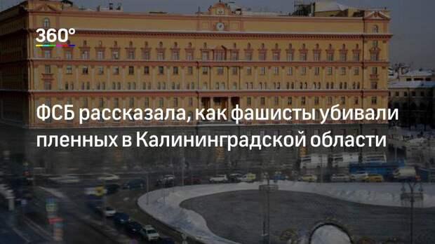 ФСБ рассказала, как фашисты убивали пленных в Калининградской области