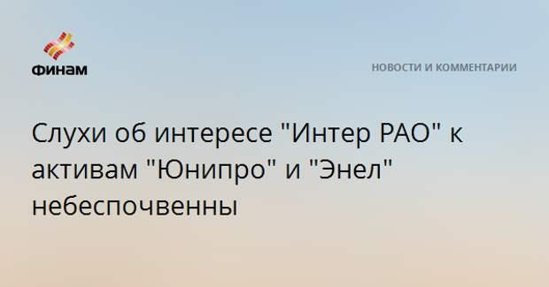 """Слухи об интересе """"Интер РАО"""" к активам """"Юнипро"""" и """"Энел"""" небеспочвенны"""