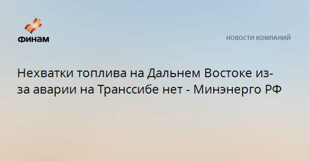 Нехватки топлива на Дальнем Востоке из-за аварии на Транссибе нет - Минэнерго РФ