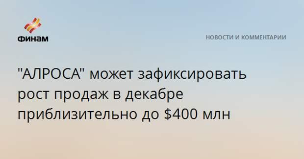 """""""AЛРОСА"""" может зафиксировать рост продаж в декабре приблизительно до $400 млн"""